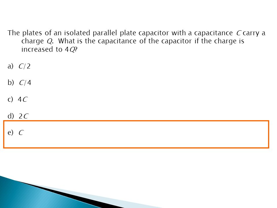 The plates of an isolated parallel plate capacitor with a capacitance C carry a charge Q. What is the capacitance of the capacitor if the charge is increased to 4Q