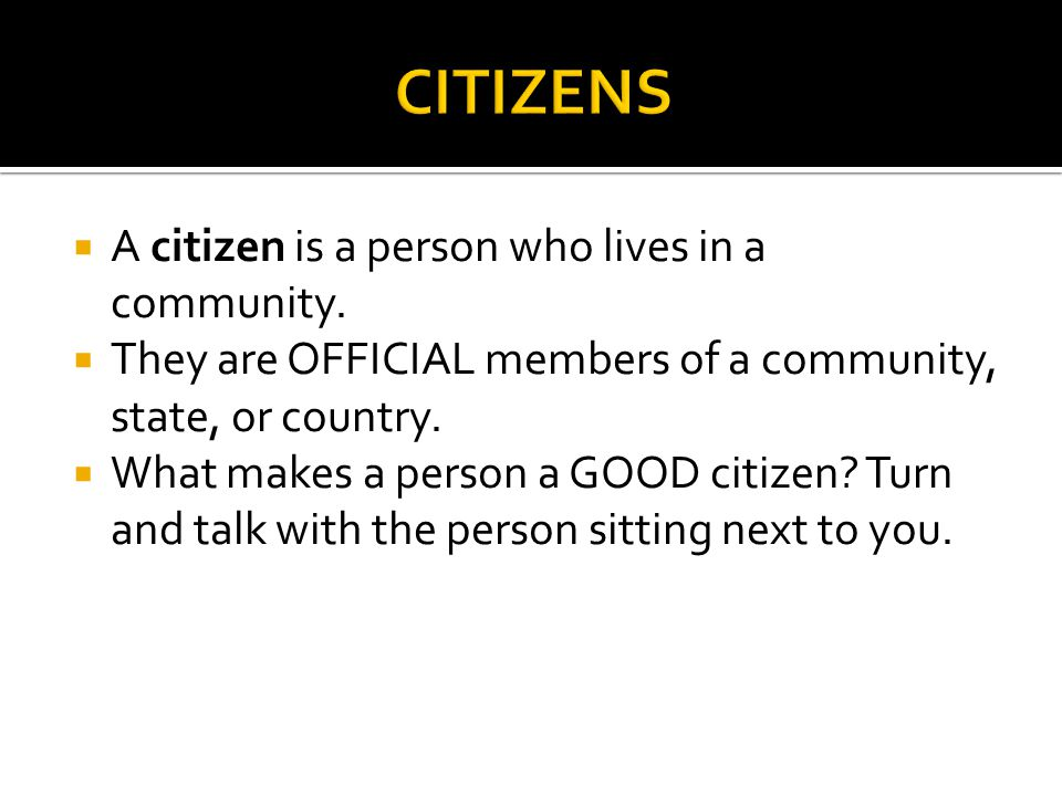 CITIZENS A citizen is a person who lives in a community.