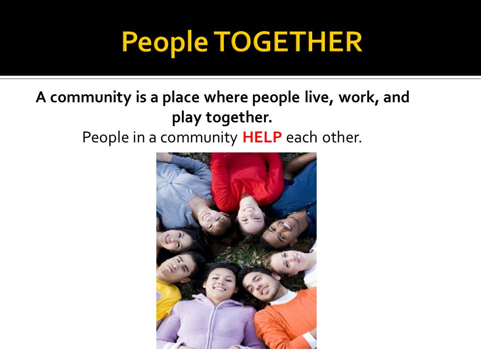 A community is a place where people live, work, and play together.