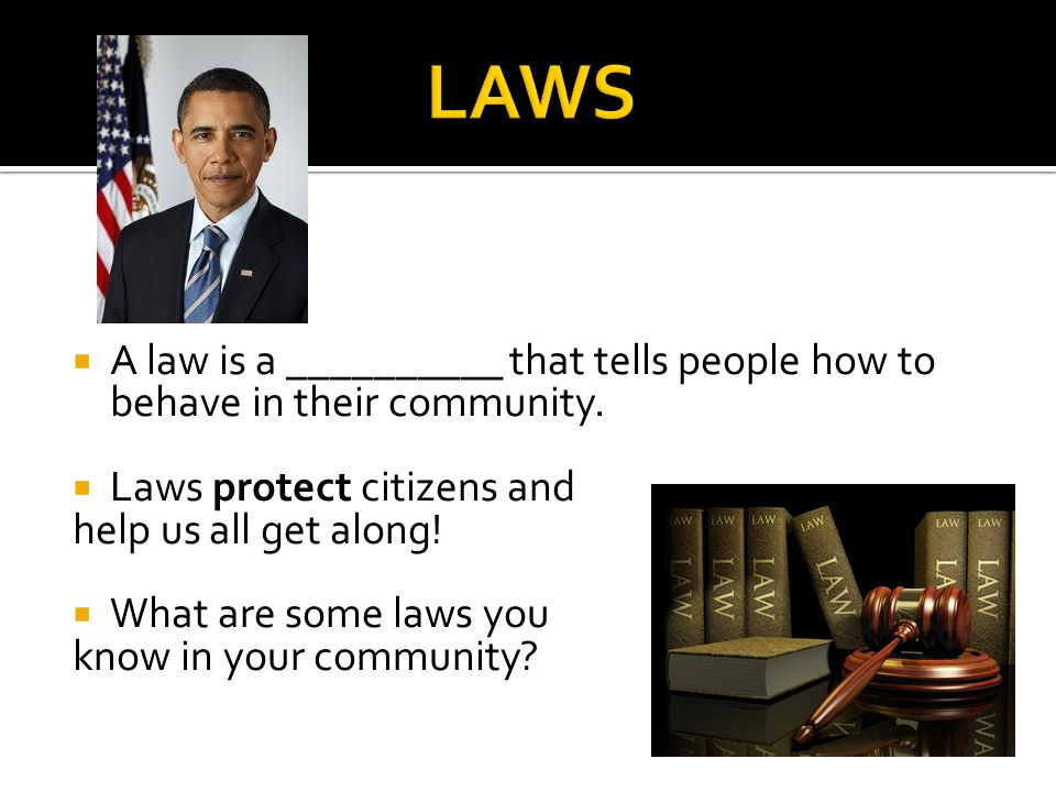 LAWS A law is a __________ that tells people how to behave in their community. Laws protect citizens and.