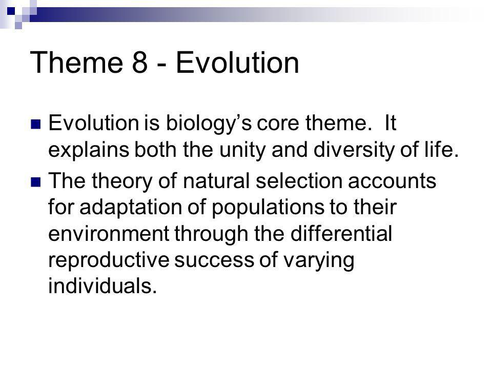 Theme 8 - Evolution Evolution is biology's core theme. It explains both the unity and diversity of life.