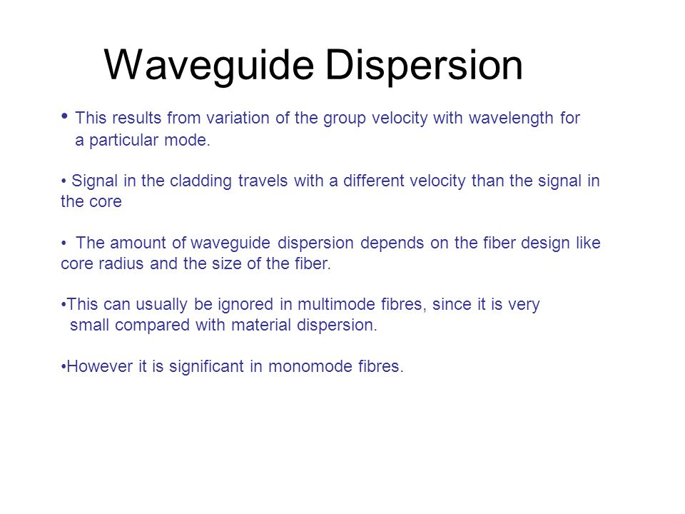 Waveguide Dispersion This results from variation of the group velocity with wavelength for. a particular mode.