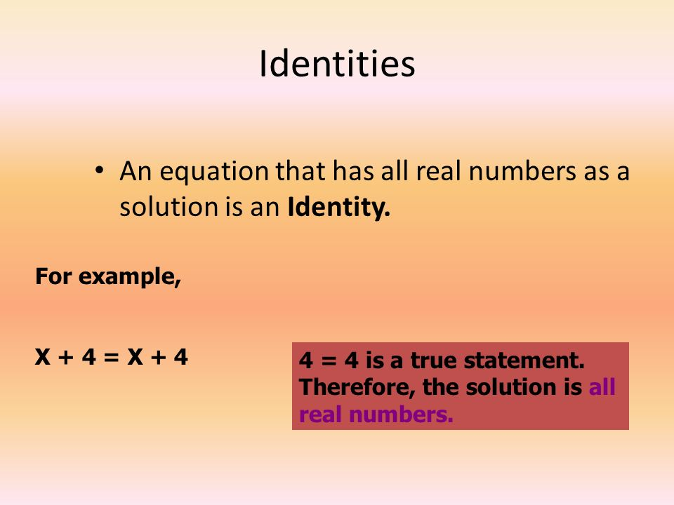 Identities An equation that has all real numbers as a solution is an Identity. For example, X + 4 = X + 4.