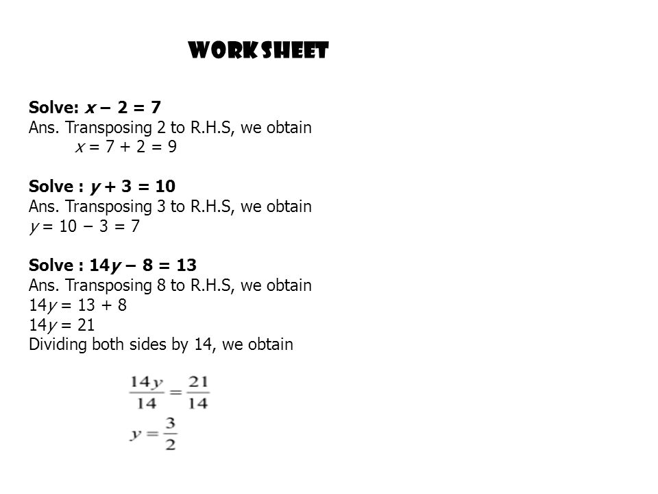 Work sheet Solve: x − 2 = 7 Ans. Transposing 2 to R.H.S, we obtain