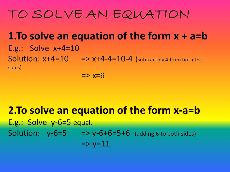 TO SOLVE AN EQUATION 1.To solve an equation of the form x + a=b