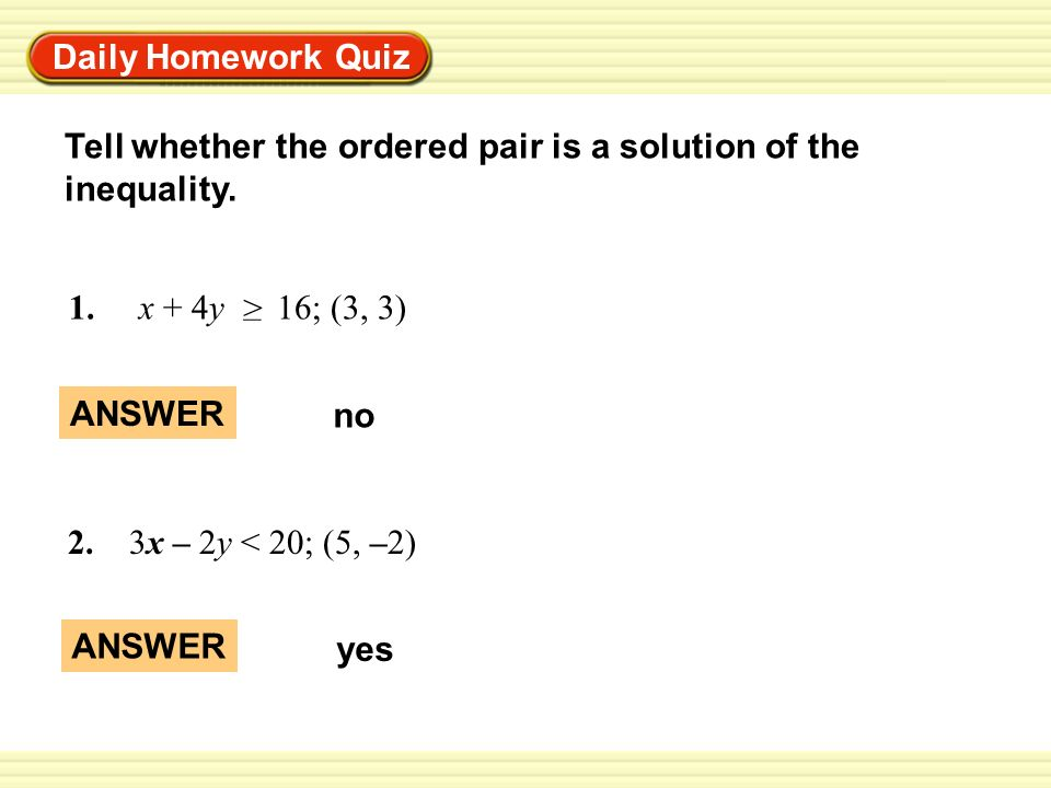 Daily Homework QuizTell whether the ordered pair is a solution of the inequality. 1. x + 4y 16; (3, 3)