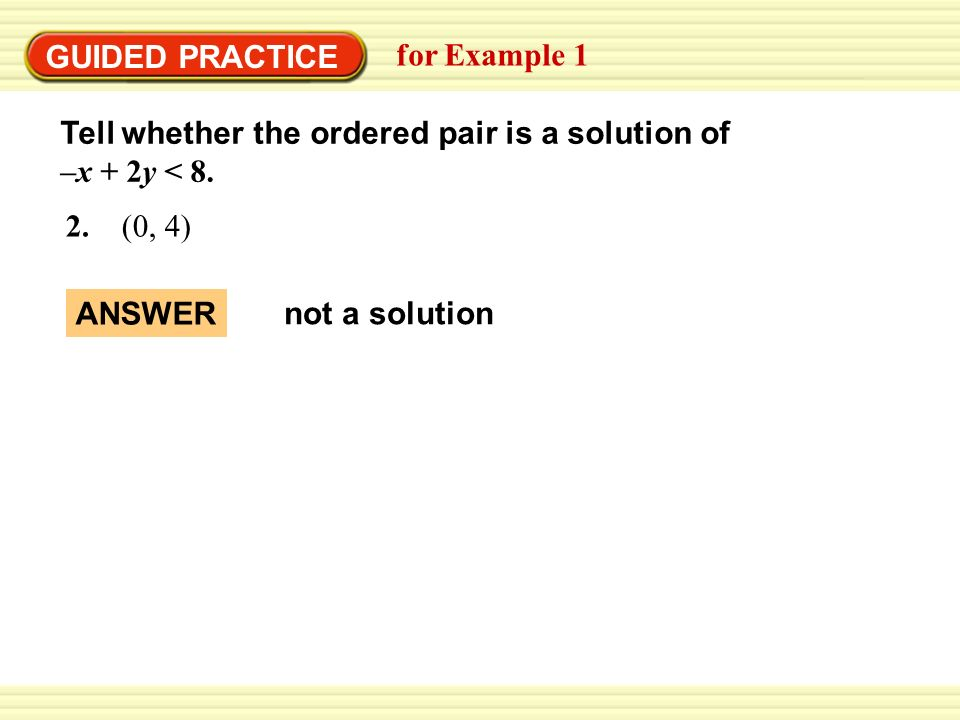 GUIDED PRACTICEfor Example 1. Tell whether the ordered pair is a solution of –x + 2y < 8. 2. (0, 4)