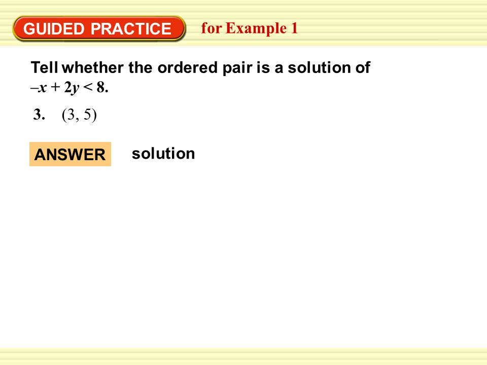 GUIDED PRACTICE for Example 1. Tell whether the ordered pair is a solution of –x + 2y < 8. 3. (3, 5)