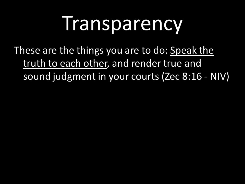 Transparency These are the things you are to do: Speak the truth to each other, and render true and sound judgment in your courts (Zec 8:16 - NIV)