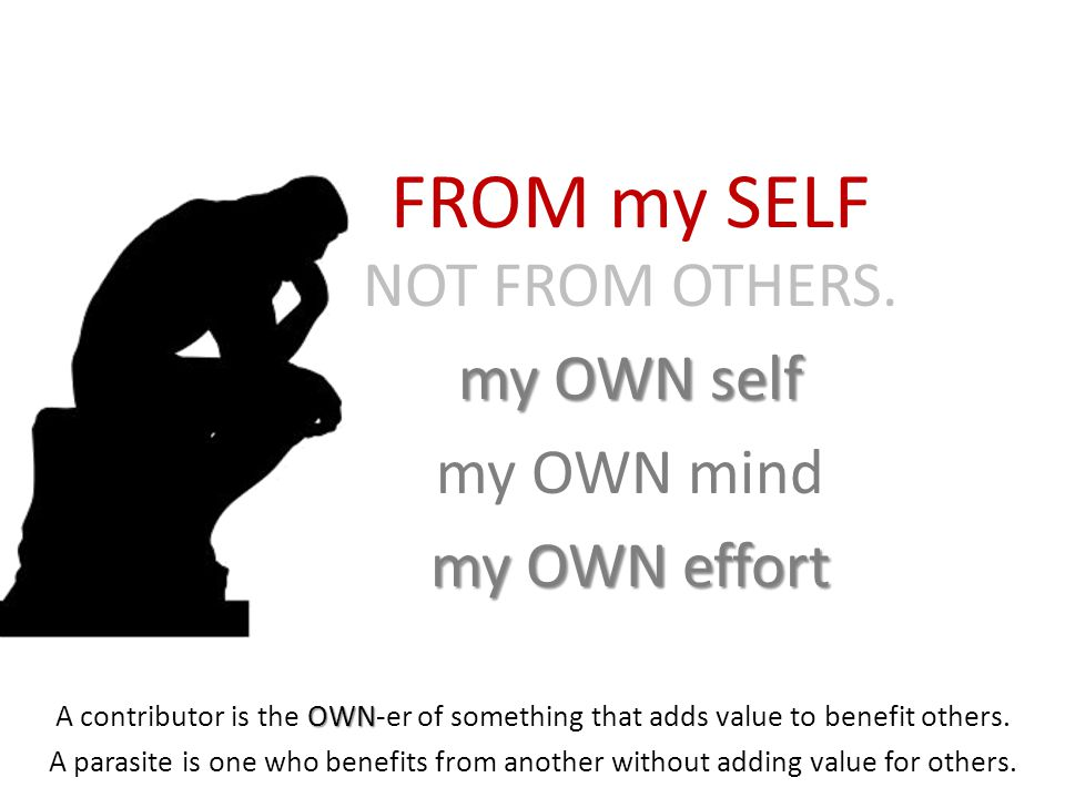 FROM my SELF NOT FROM OTHERS. my OWN self my OWN mind my OWN effort