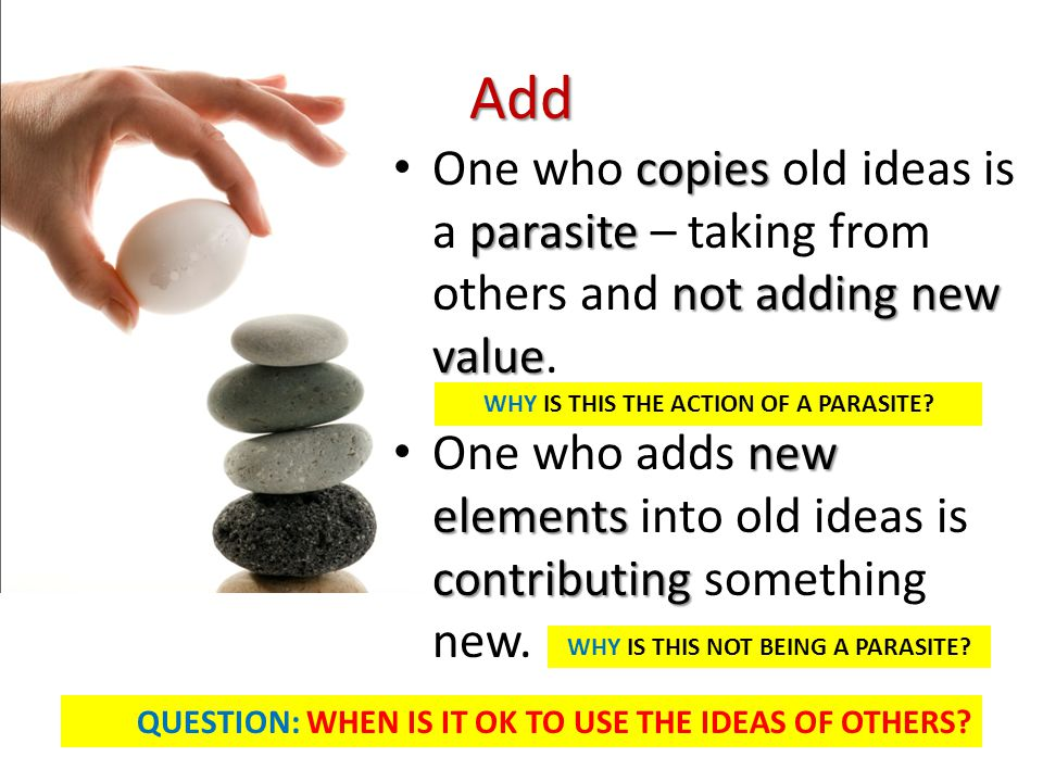 Add One who copies old ideas is a parasite – taking from others and not adding new value.