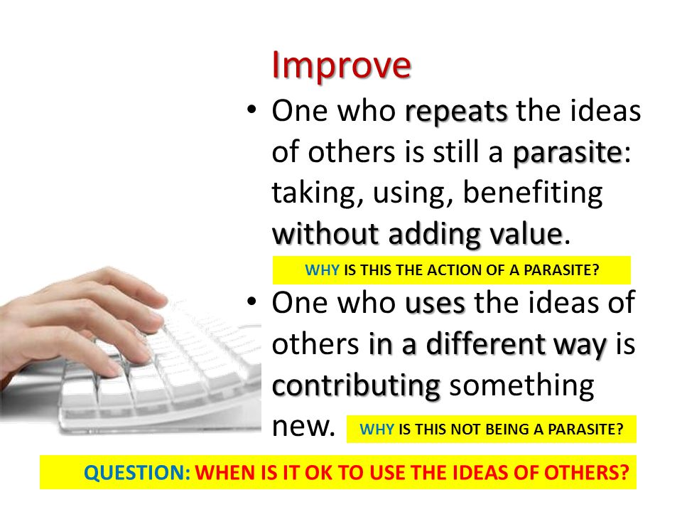 Improve One who repeats the ideas of others is still a parasite: taking, using, benefiting without adding value.
