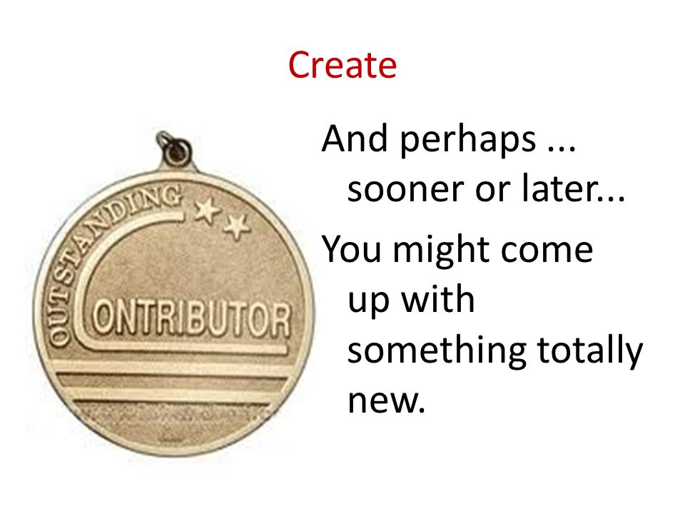 Create And perhaps ... sooner or later... You might come up with something totally new.