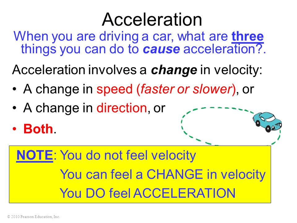 Acceleration When you are driving a car, what are three things you can do to cause acceleration . Acceleration involves a change in velocity: