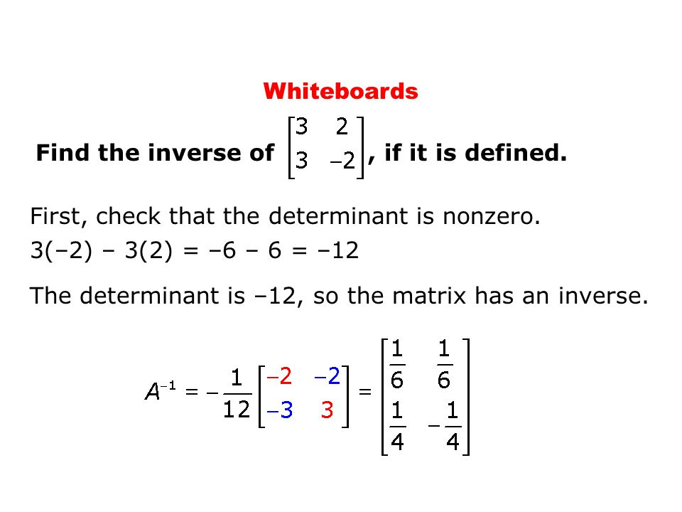 Whiteboards Find the inverse of , if it is defined. First, check that the determinant is nonzero.