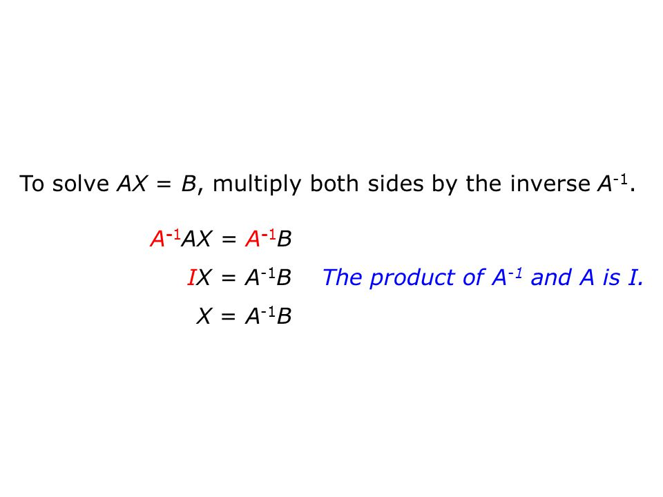 To solve AX = B, multiply both sides by the inverse A-1.