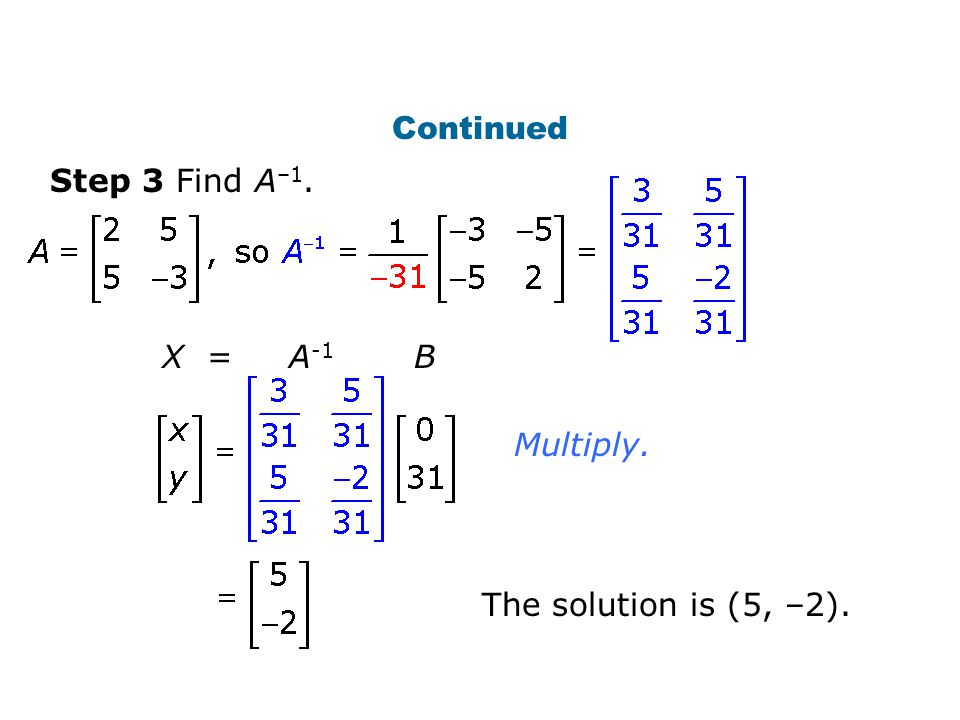 Continued Step 3 Find A–1. X = A-1 B Multiply.