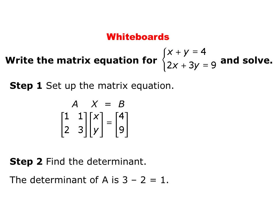 Whiteboards Write the matrix equation for and solve. Step 1 Set up the matrix equation.
