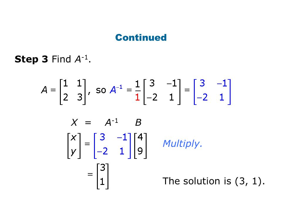 Continued Step 3 Find A-1. X = A-1 B Multiply. The solution is (3, 1).
