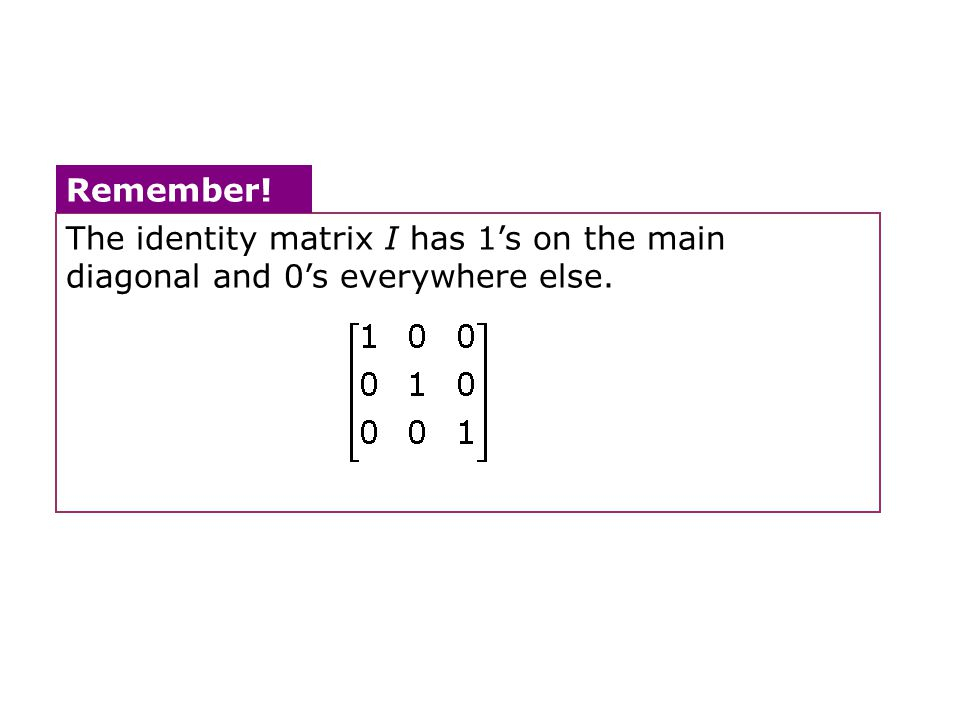 The identity matrix I has 1's on the main diagonal and 0's everywhere else.