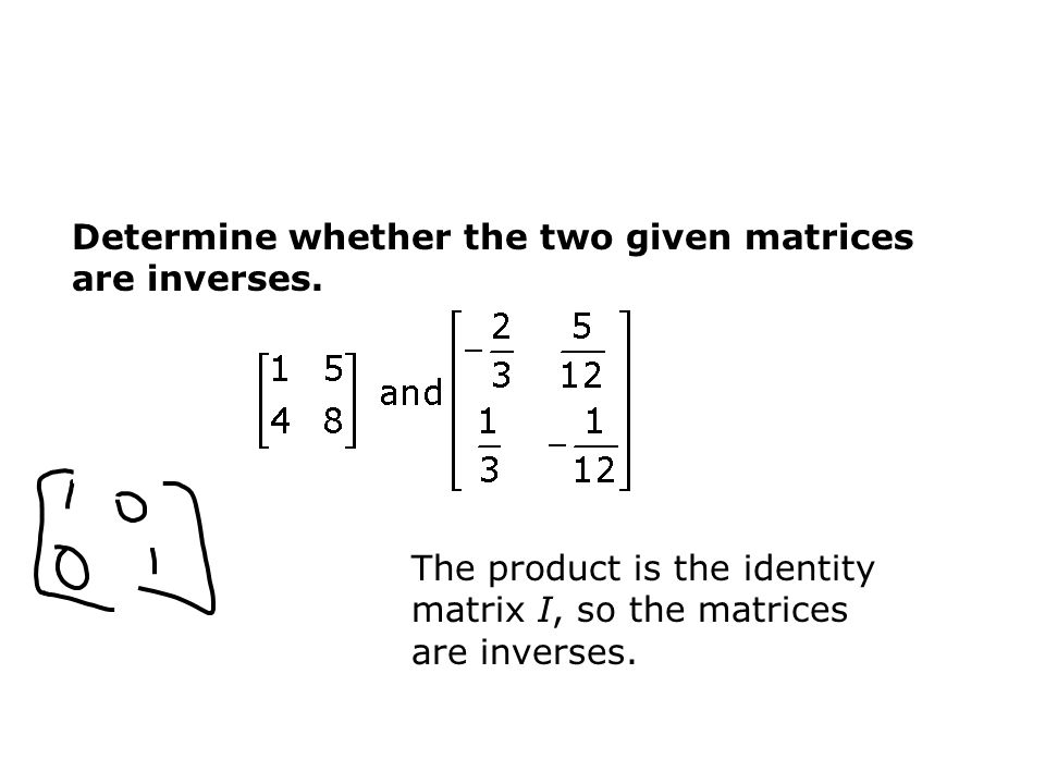 Determine whether the two given matrices are inverses.