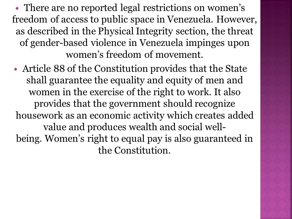 There are no reported legal restrictions on women's freedom of access to public space in Venezuela. However, as described in the Physical Integrity section, the threat of gender-based violence in Venezuela impinges upon women's freedom of movement.