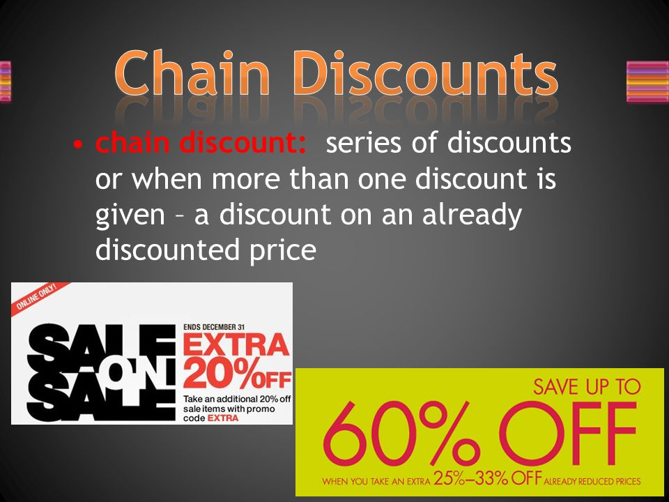 Chain Discounts chain discount: series of discounts or when more than one discount is given – a discount on an already discounted price.