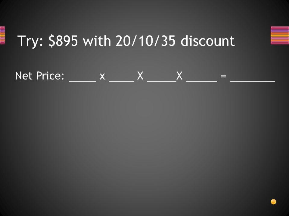 Try: $895 with 20/10/35 discount Net Price: x X X =