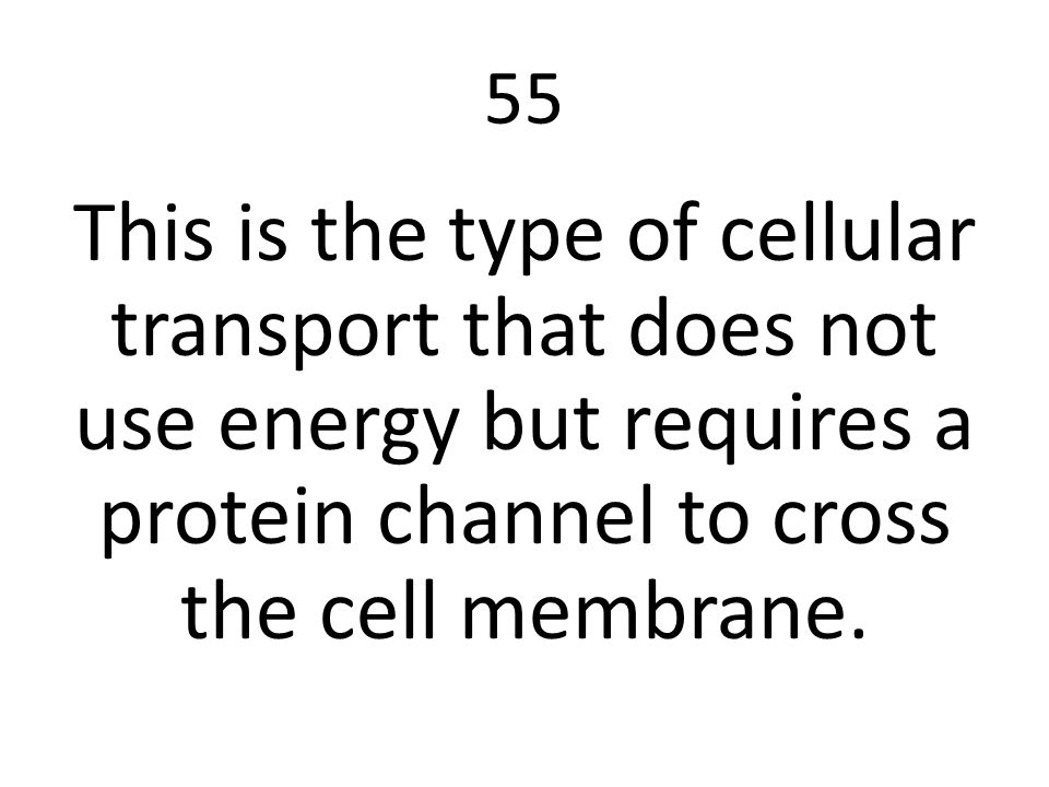 55 This is the type of cellular transport that does not use energy but requires a protein channel to cross the cell membrane.