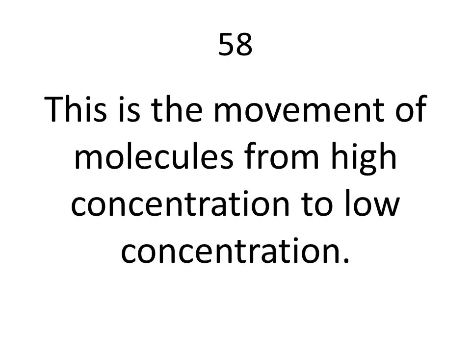 58 This is the movement of molecules from high concentration to low concentration.