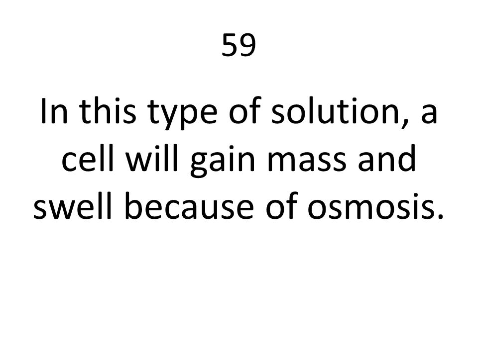 59 In this type of solution, a cell will gain mass and swell because of osmosis.