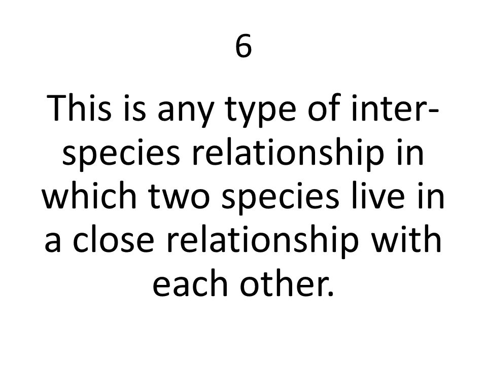 6 This is any type of inter-species relationship in which two species live in a close relationship with each other.