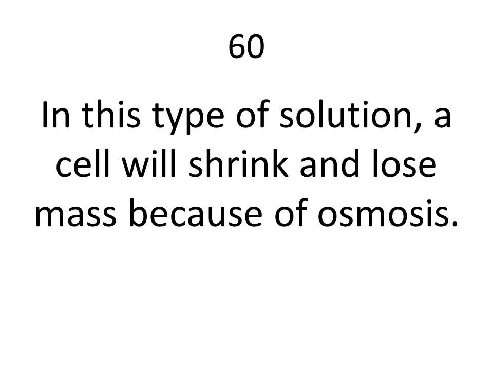 60 In this type of solution, a cell will shrink and lose mass because of osmosis.
