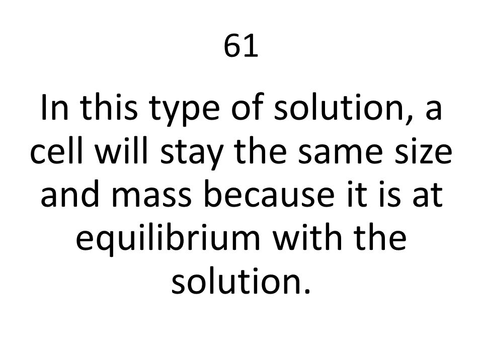 61 In this type of solution, a cell will stay the same size and mass because it is at equilibrium with the solution.