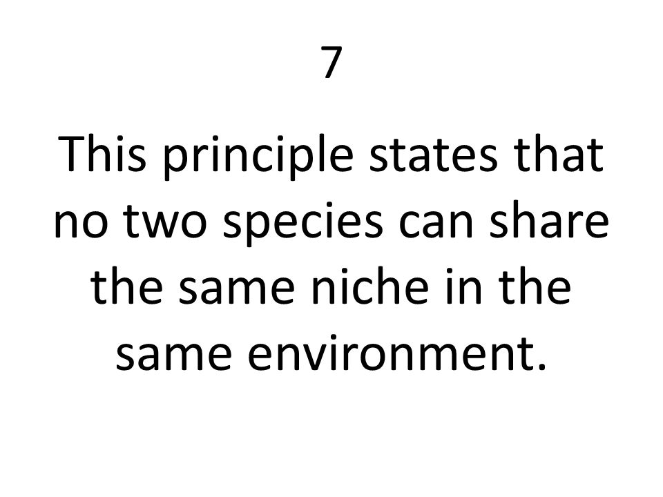 7 This principle states that no two species can share the same niche in the same environment.
