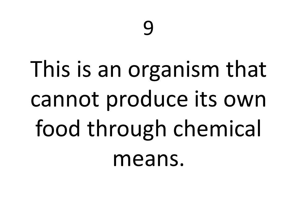 9 This is an organism that cannot produce its own food through chemical means.