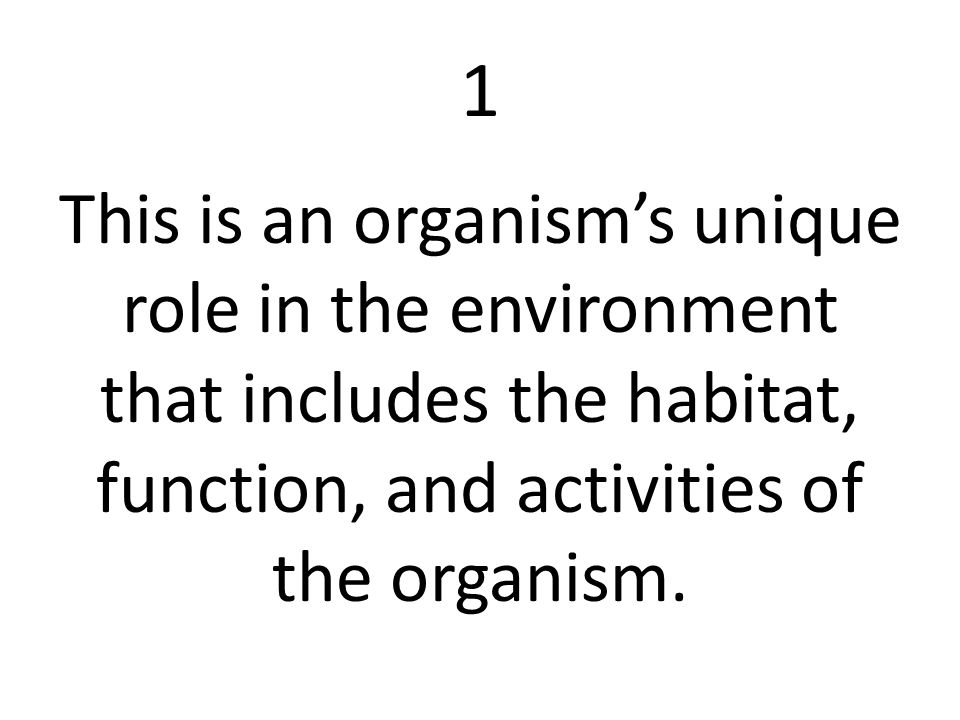 1 This is an organism's unique role in the environment that includes the habitat, function, and activities of the organism.