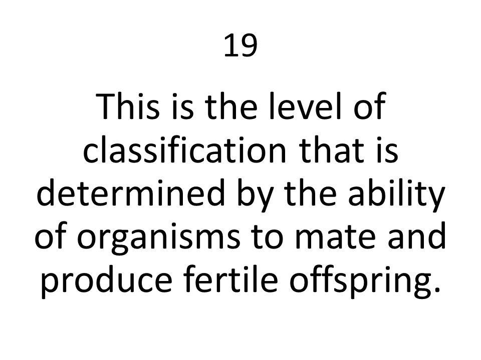 19 This is the level of classification that is determined by the ability of organisms to mate and produce fertile offspring.