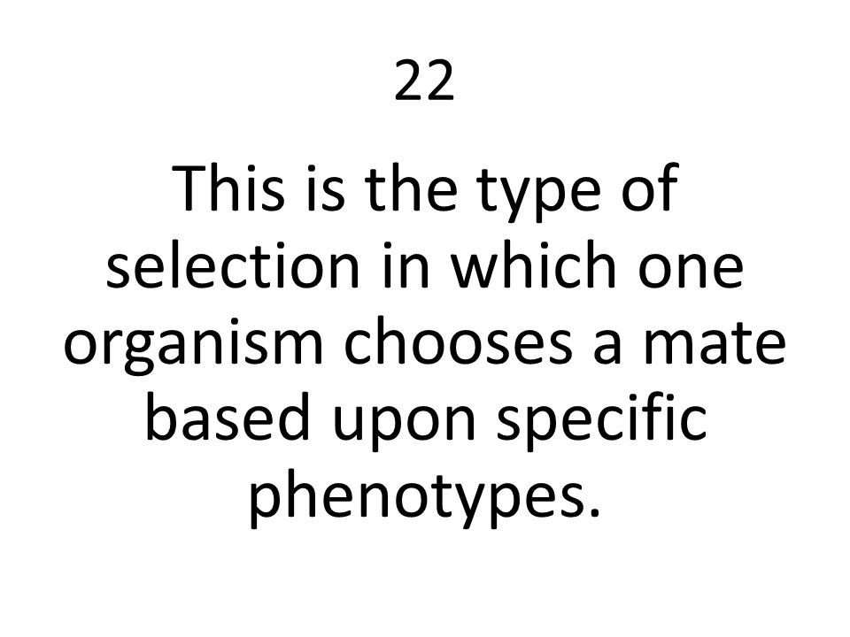 22 This is the type of selection in which one organism chooses a mate based upon specific phenotypes.