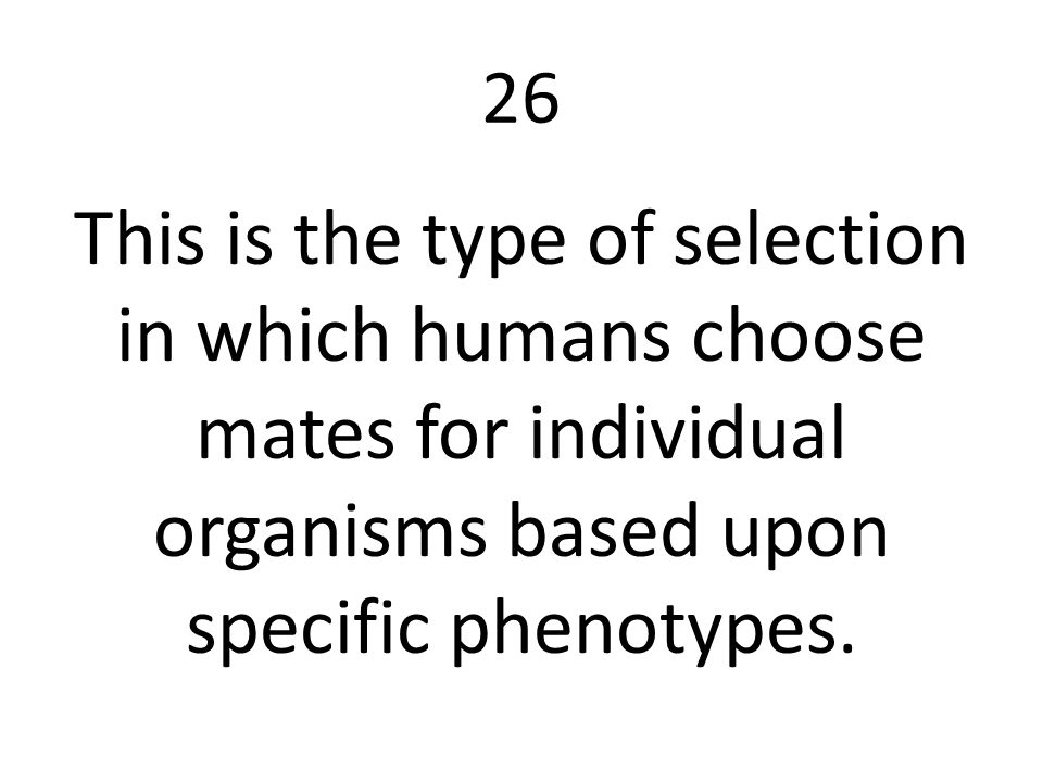 26 This is the type of selection in which humans choose mates for individual organisms based upon specific phenotypes.