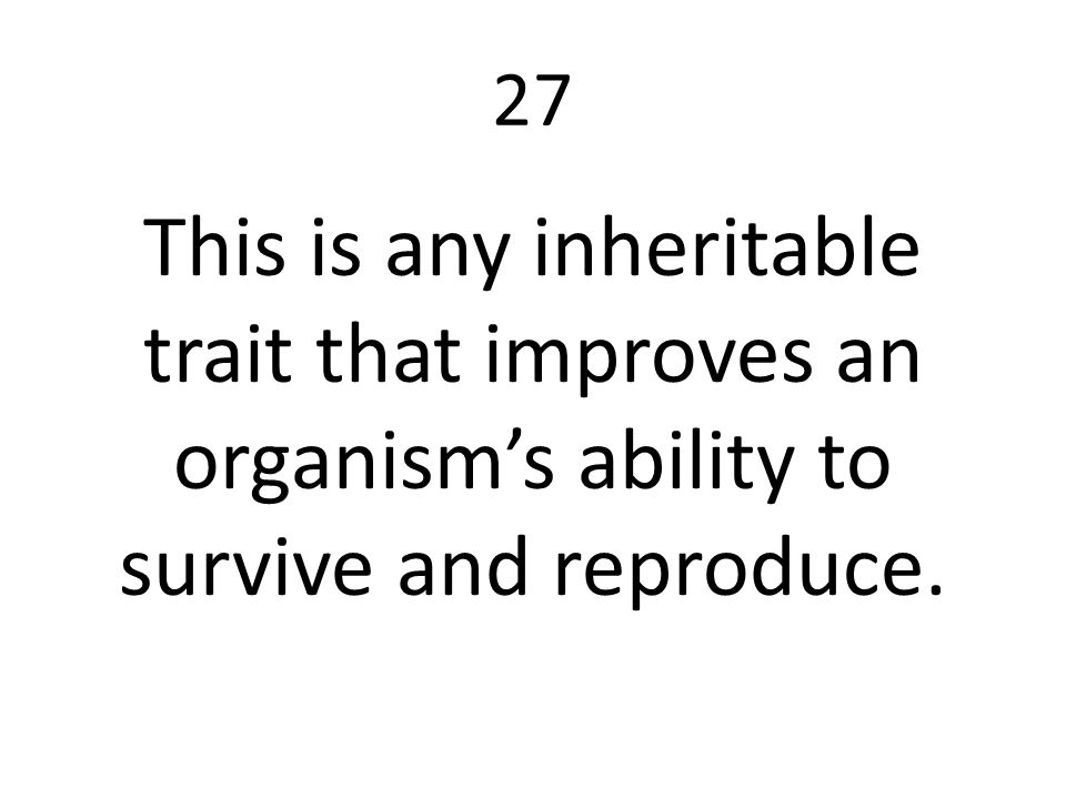 27 This is any inheritable trait that improves an organism's ability to survive and reproduce.