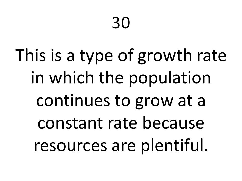 30 This is a type of growth rate in which the population continues to grow at a constant rate because resources are plentiful.