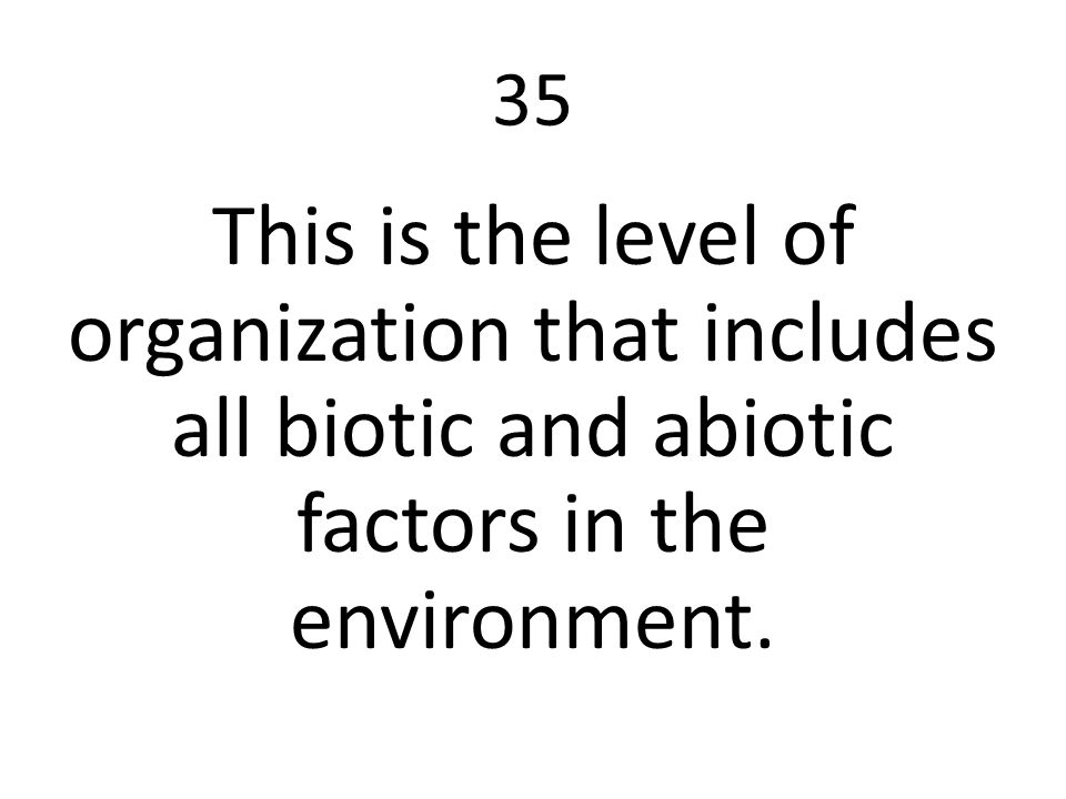 35 This is the level of organization that includes all biotic and abiotic factors in the environment.