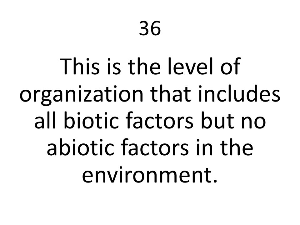 36 This is the level of organization that includes all biotic factors but no abiotic factors in the environment.