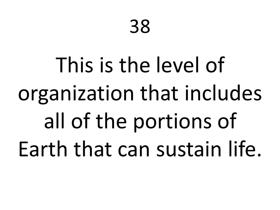 38 This is the level of organization that includes all of the portions of Earth that can sustain life.