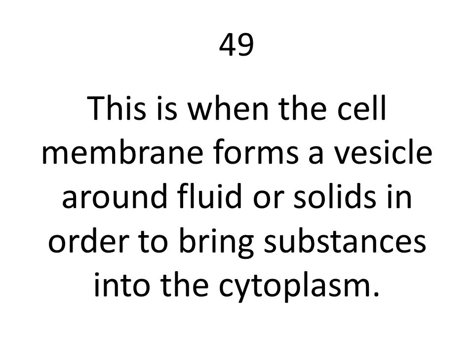 49 This is when the cell membrane forms a vesicle around fluid or solids in order to bring substances into the cytoplasm.