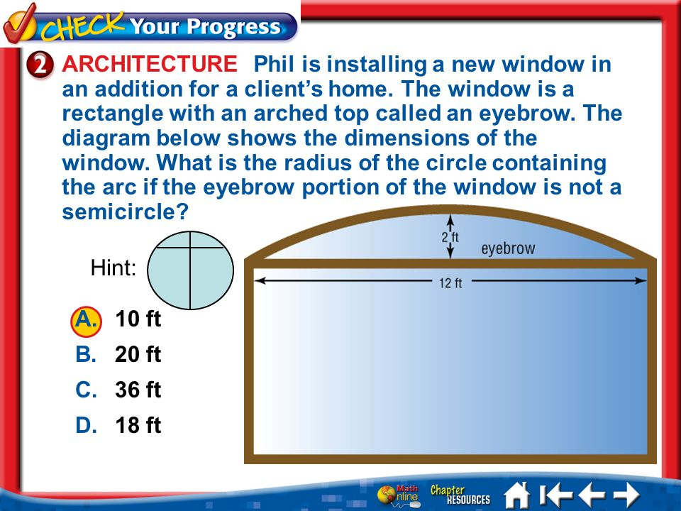 ARCHITECTURE Phil is installing a new window in an addition for a client's home. The window is a rectangle with an arched top called an eyebrow. The diagram below shows the dimensions of the window. What is the radius of the circle containing the arc if the eyebrow portion of the window is not a semicircle