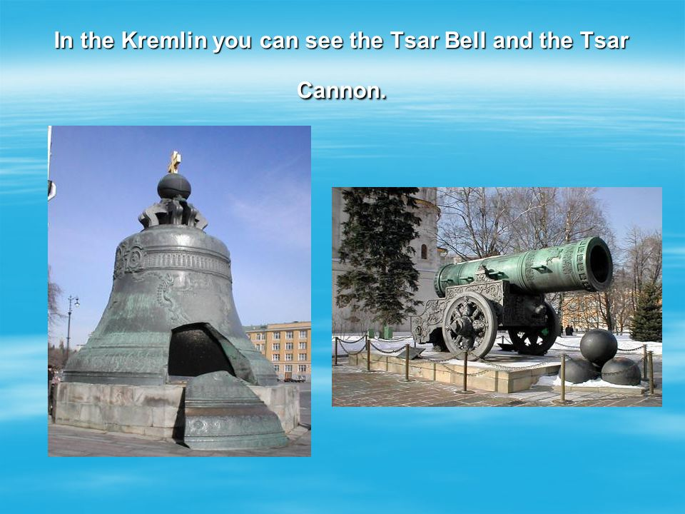 In the Kremlin you can see the Tsar Bell and the Tsar Cannon.