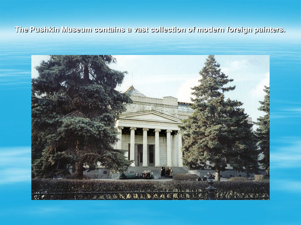 The Pushkin Museum contains a vast collection of modern foreign painters.
