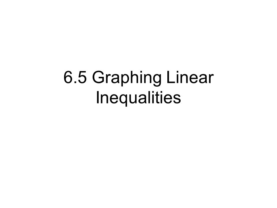 6.5 Graphing Linear Inequalities